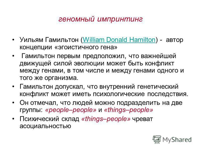 геномный импринтинг Уильям Гамильтон (William Donald Hamilton) - автор концепции «эгоистичного гена»William Donald Hamilton Гамильтон первым предположил, что важнейшей движущей силой эволюции может быть конфликт между генами, в том числе и между гена