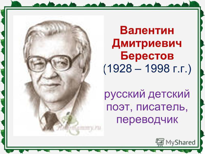 Валентин Дмитриевич Берестов (1928 – 1998 г.г.) русский детский поэт, писатель, переводчик