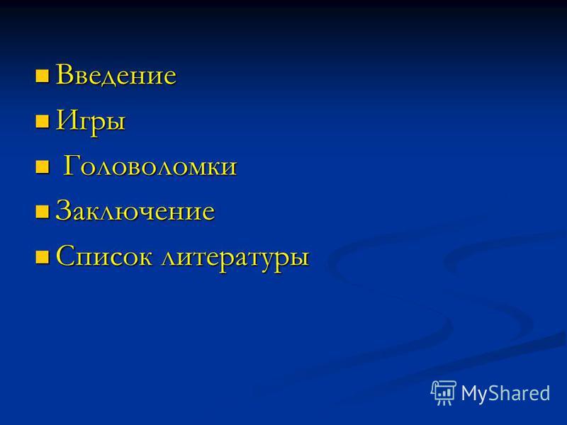 Введение Введение Игры Игры Головоломки Головоломки Заключение Заключение Список литературы Список литературы