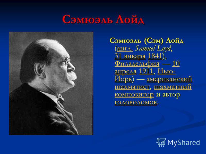Сэмюэль Лойд Сэмюэль (Сэм) Лойд (англ. Samuel Loyd, 31 января 1841), Филадельфия 10 апреля 1911, Нью- Йорк) американский шахматист, шахматный композитор и автор головоломок.англ. 31 января 1841 Филадельфия 10 апреля 1911Нью- Йоркамериканский шахматис