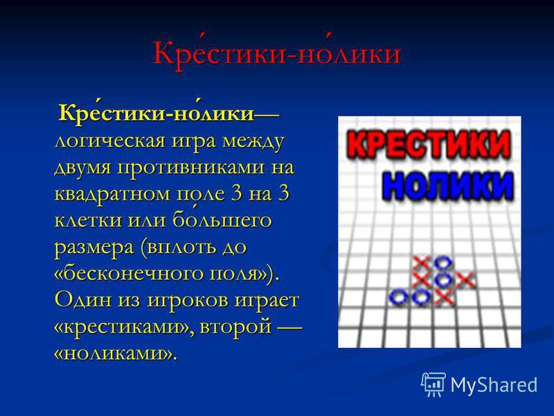 Крестики-нолики Крестики-нолики логическая игра между двумя противниками на квадратном поле 3 на 3 клетки или большего размера (вплоть до «бесконечного поля»). Один из игроков играет «крестиками», второй «ноликами». Крестики-нолики логическая игра ме