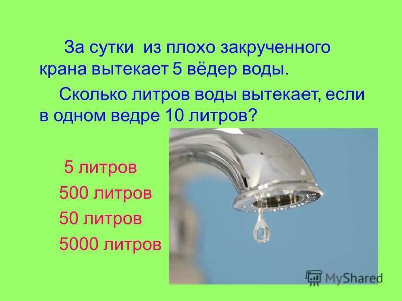 За сутки из плохо закрученного крана вытекает 5 вёдер воды. Сколько литров воды вытекает, если в одном ведре 10 литров? 5 литров 500 литров 50 литров 5000 литров