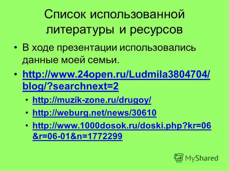 Список использованной литературы и ресурсов В ходе презентации использовались данные моей семьи. http://www.24open.ru/Ludmila3804704/ blog/?searchnext=2http://www.24open.ru/Ludmila3804704/ blog/?searchnext=2 http://muzik-zone.ru/drugoy/ http://weburg