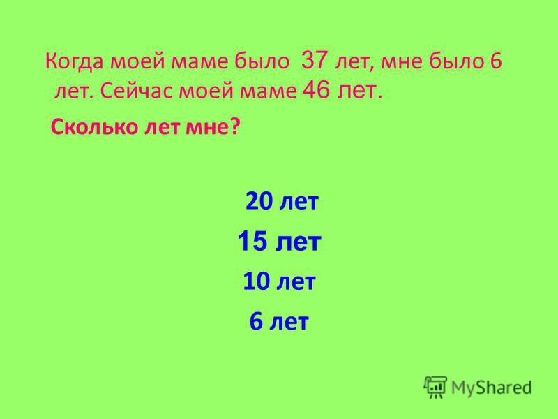 Когда моей маме было 37 лет, мне было 6 лет. Сейчас моей маме 46 лет. Сколько лет мне? 20 лет 15 лет 10 лет 6 лет