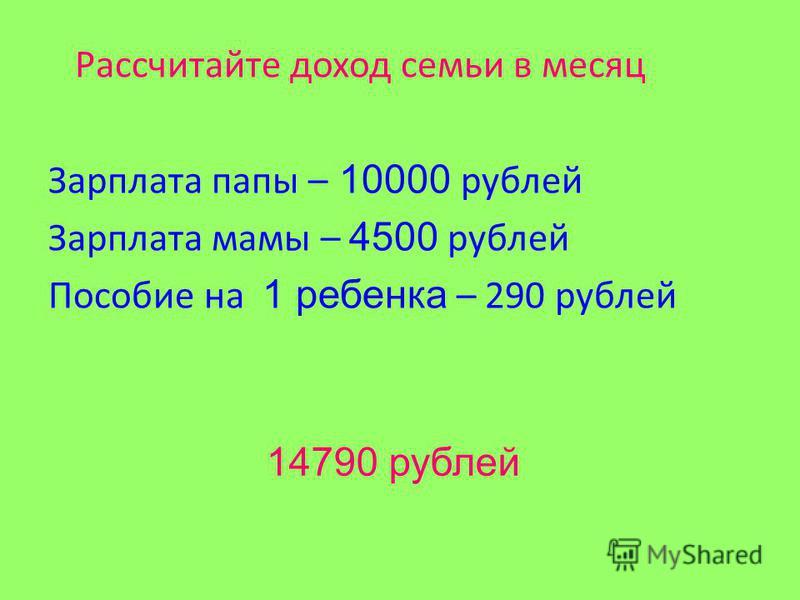 Рассчитайте доход семьи в месяц Зарплата папы – 10000 рублей Зарплата мамы – 4500 рублей Пособие на 1 ребенка – 290 рублей 14790 рублей