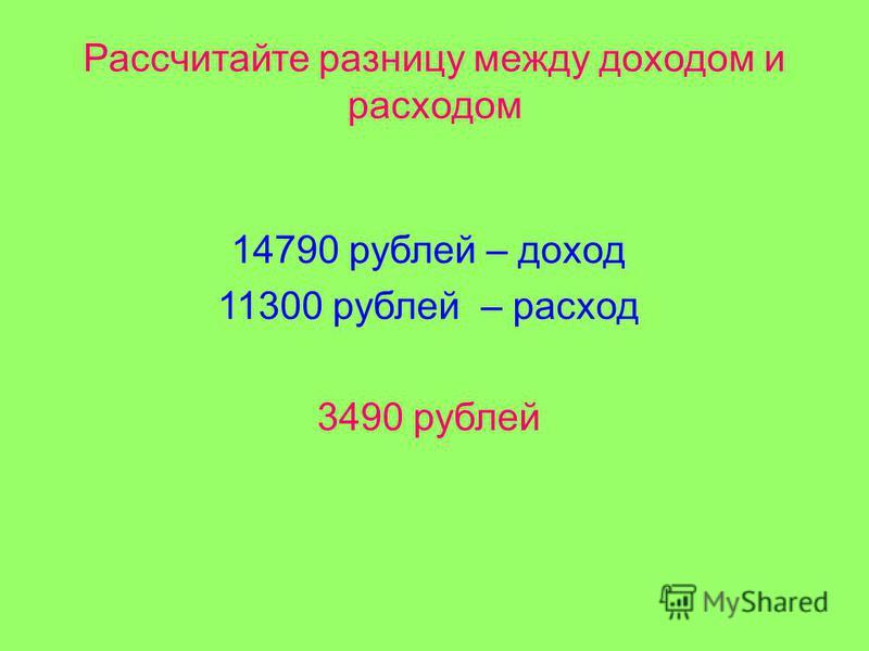 Рассчитайте разницу между доходом и расходом 14790 рублей – доход 11300 рублей – расход 3490 рублей