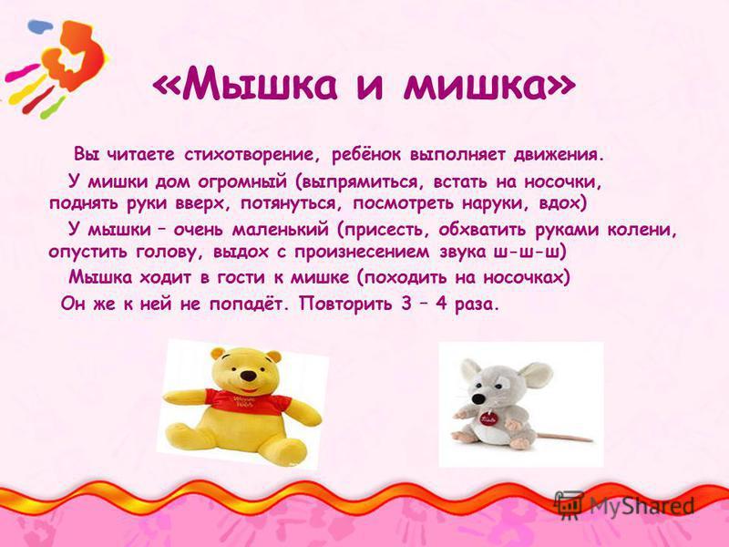 Вы читаете стихотворение, ребёнок выполняет движения. У мишки дом огромный (выпрямиться, встать на носочки, поднять руки вверх, потянуться, посмотреть на руки, вдох) У мышки – очень маленький (присесть, обхватить руками колени, опустить голову, выдох