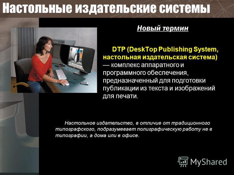 Настольные издательские системы Новый термин DTP (DeskTop Publishing System, настольная издательская система) комплекс аппаратного и программного обеспечения, предназначенный для подготовки публикации из текста и изображений для печати. Настольное из