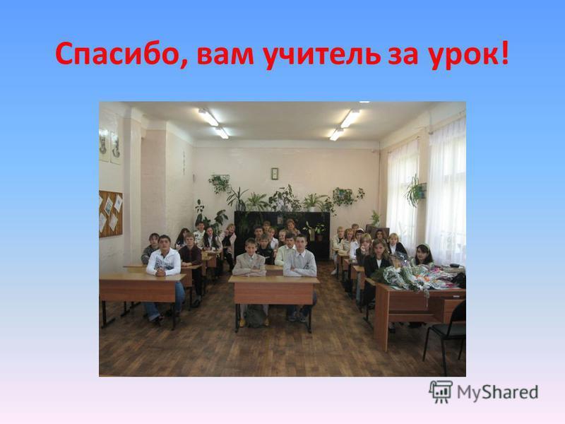 Спасибо, вам учитель за урок!