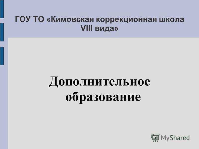 Дополнительное Дополнительное образование ГОУ ТО «Кимовская коррекционная школа VIII вида»