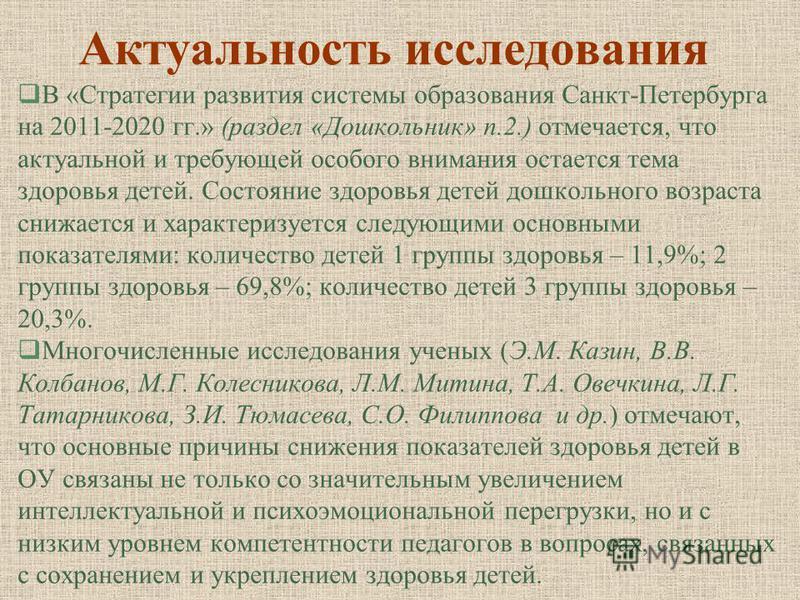 Актуальность исследования В «Стратегии развития системы образования Санкт-Петербурга на 2011-2020 гг.» (раздел «Дошкольник» п.2.) отмечается, что актуальной и требующей особого внимания остается тема здоровья детей. Состояние здоровья детей дошкольно