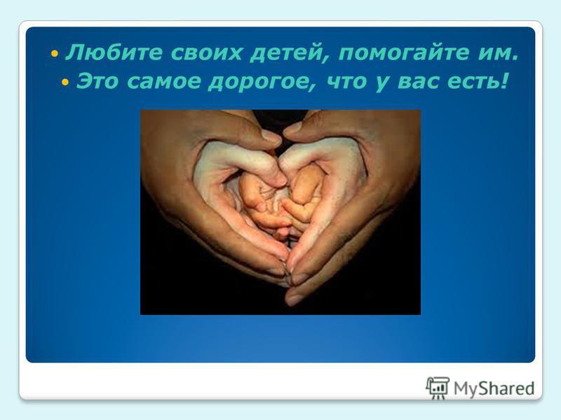 Любите своих детей, помогайте им. Это самое дорогое, что у вас есть!