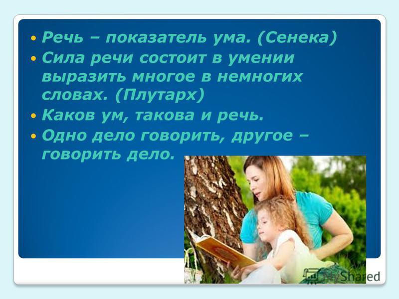 Речь – показатель ума. (Сенека) Сила речи состоит в умении выразить многое в немногих словах. (Плутарх) Каков ум, такова и речь. Одно дело говорить, другое – говорить дело.