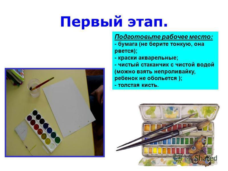 Первый этап. Подготовьте рабочее место: - бумага (не берите тонкую, она рвется); - краски акварельные; - чистый стаканчик с чистой водой (можно взять непроливайку, ребенок не обольется ); - толстая кисть.