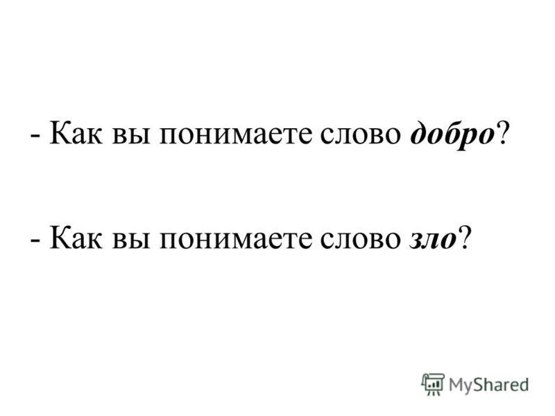 - Как вы понимаете слово добро? - Как вы понимаете слово зло?