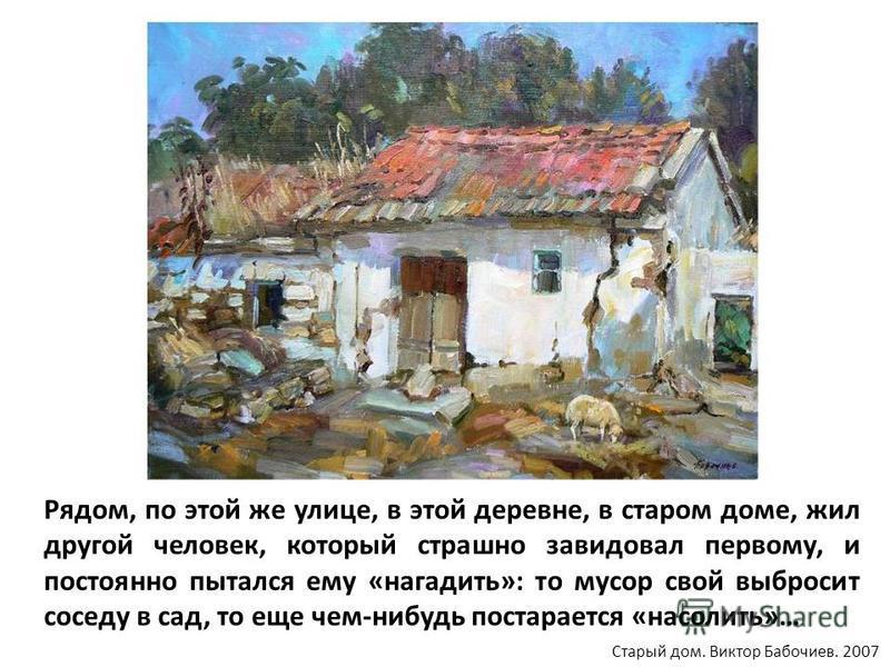 Рядом, по этой же улице, в этой деревне, в старом доме, жил другой человек, который страшно завидовал первому, и постоянно пытался ему «нагадить»: то мусор свой выбросит соседу в сад, то еще чем-нибудь постарается «насолить»… Старый дом. Виктор Бабоч
