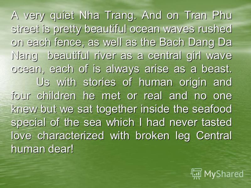 A very quiet Nha Trang. And on Tran Phu street is pretty beautiful ocean waves rushed on each fence, as well as the Bach Dang Da Nang beautiful river as a central girl wave ocean, each of is always arise as a beast. Us with stories of human origin an