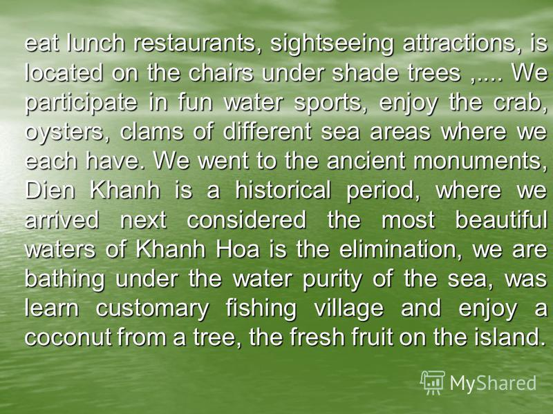 eat lunch restaurants, sightseeing attractions, is located on the chairs under shade trees,.... We participate in fun water sports, enjoy the crab, oysters, clams of different sea areas where we each have. We went to the ancient monuments, Dien Khanh