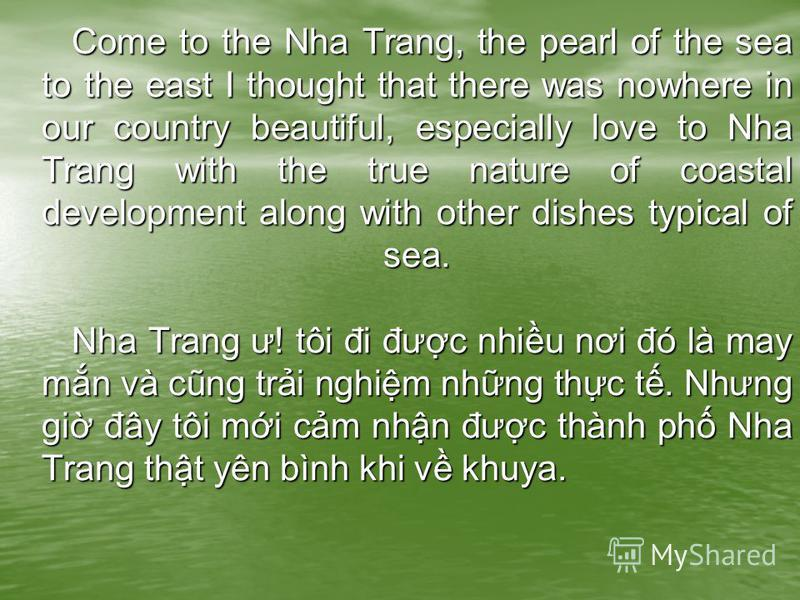 Come to the Nha Trang, the pearl of the sea to the east I thought that there was nowhere in our country beautiful, especially love to Nha Trang with the true nature of coastal development along with other dishes typical of sea. Nha Trang ư! tôi đi đư