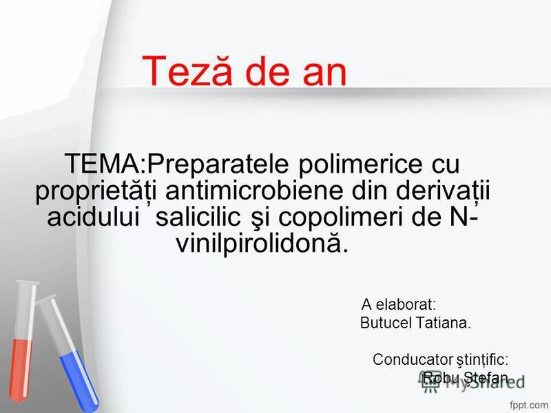 Teză de an TEMA:Preparatele polimerice cu proprietăţi antimicrobiene din derivaţii acidului salicilic şi copolimeri de N- vinilpirolidonă. A elaborat: Butucel Tatiana. Conducator ştinţific: Robu Ştefan
