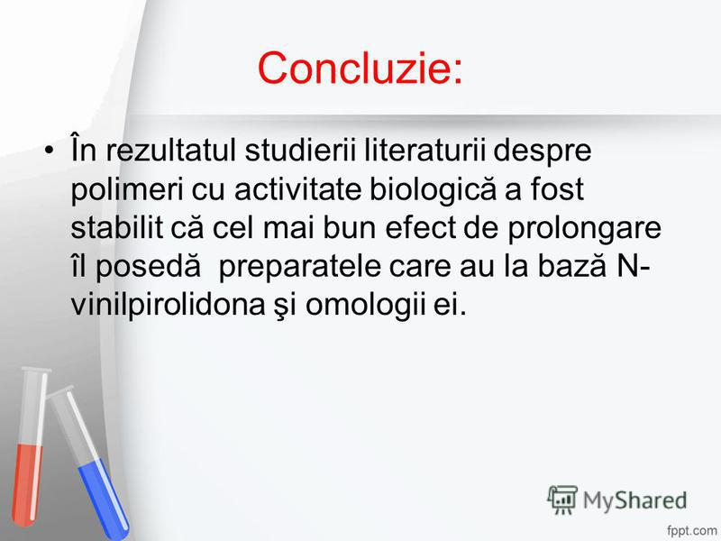 Concluzie: În rezultatul studierii literaturii despre polimeri cu activitate biologică a fost stabilit că cel mai bun efect de prolongare îl posedă preparatele care au la bază N- vinilpirolidona şi omologii ei.