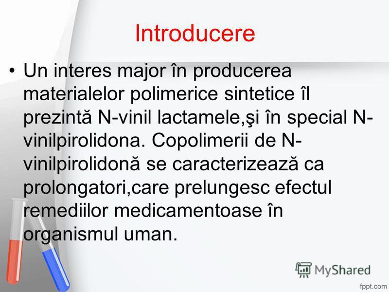 Introducere Un interes major în producerea materialelor polimerice sintetice îl prezintă N-vinil lactamele,şi în special N- vinilpirolidona. Copolimerii de N- vinilpirolidonă se caracterizează ca prolongatori,care prelungesc efectul remediilor medica