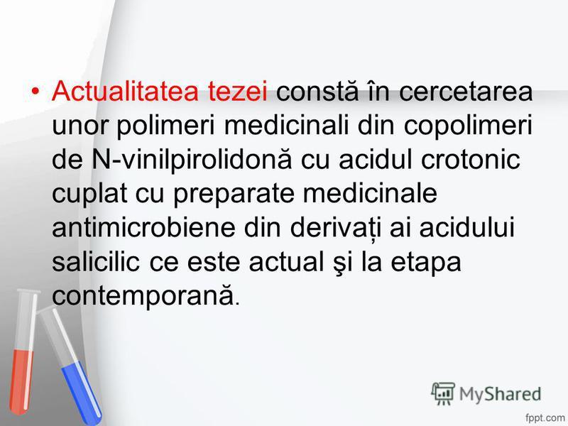 Actualitatea tezei constă în cercetarea unor polimeri medicinali din copolimeri de N-vinilpirolidonă cu acidul crotonic cuplat cu preparate medicinale antimicrobiene din derivaţi ai acidului salicilic ce este actual şi la etapa contemporană.