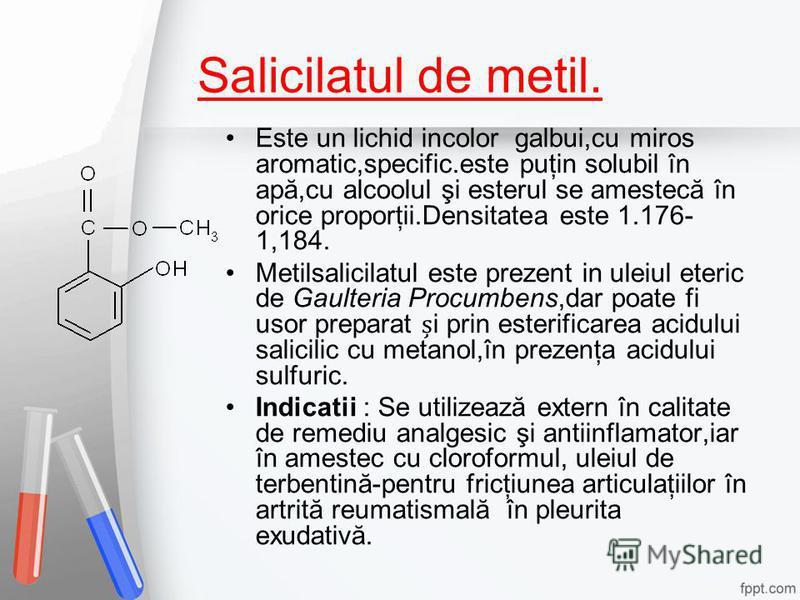 Salicilatul de metil. Este un lichid incolor galbui,cu miros aromatic,specific.este puţin solubil în apă,cu alcoolul şi esterul se amestecă în orice proporţii.Densitatea este 1.176- 1,184. Metilsalicilatul este prezent in uleiul eteric de Gaulteria P
