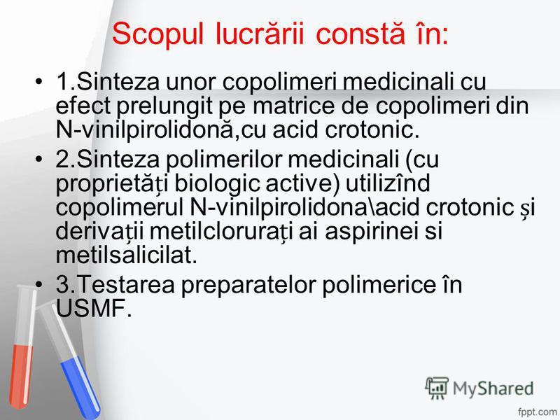 Scopul lucrării constă în: 1.Sinteza unor copolimeri medicinali cu efect prelungit pe matrice de copolimeri din N-vinilpirolidonă,cu acid crotonic. 2.Sinteza polimerilor medicinali (cu proprietăi biologic active) utilizînd copolimerul N-vinilpirolido