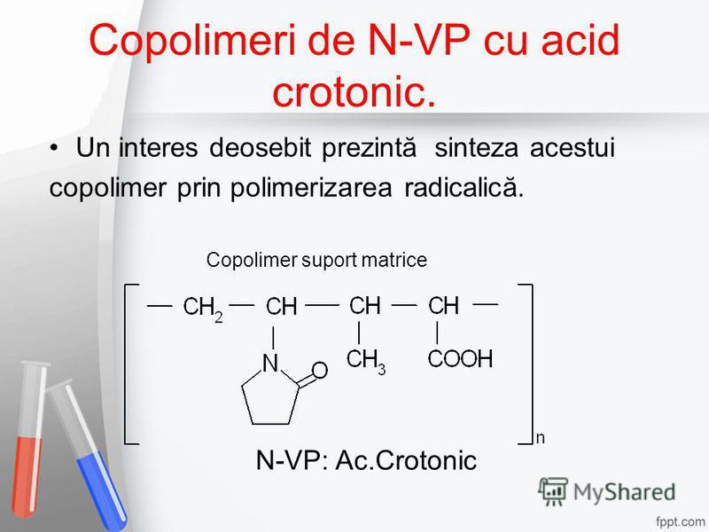 Copolimeri de N-VP cu acid crotonic. Un interes deosebit prezintă sinteza acestui copolimer prin polimerizarea radicalică. Copolimer suport matrice N-VP: Ac.Crotonic
