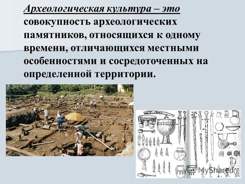 Археологическая культура – это совокупность археологических памятников, относящихся к одному времени, отличающихся местными особенностями и сосредоточенных на определенной территории.