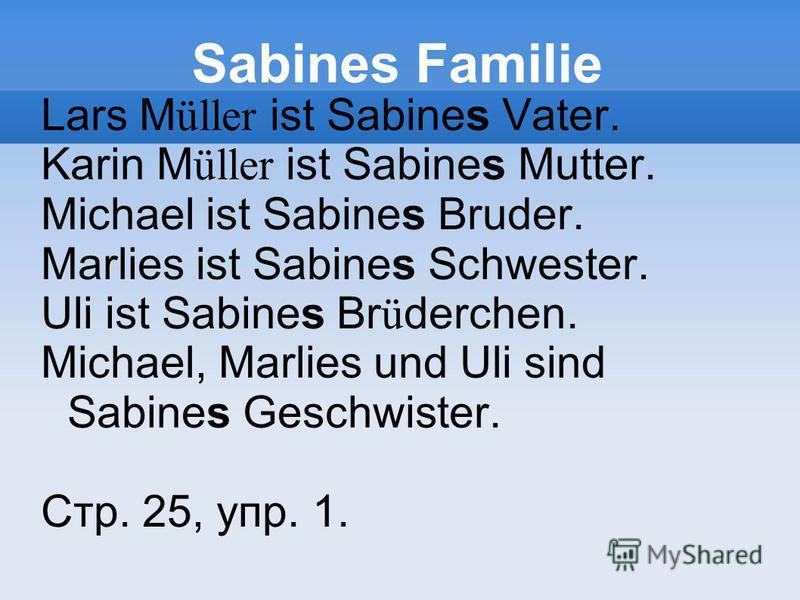 Sabines Familie Lars M üller ist Sabines Vater. Karin M üller ist Sabines Mutter. Michael ist Sabines Bruder. Marlies ist Sabines Schwester. Uli ist Sabines Br ü derchen. Michael, Marlies und Uli sind Sabines Geschwister. Стр. 25, упр. 1.