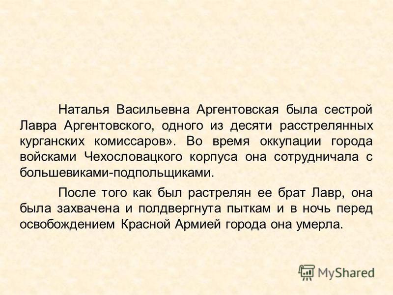 Наталья Васильевна Аргентовская была сестрой Лавра Аргентовского, одного из десяти расстрелянных курганских комиссаров». Во время оккупации города войсками Чехословацкого корпуса она сотрудничала с большевиками-подпольщиками. После того как был расст