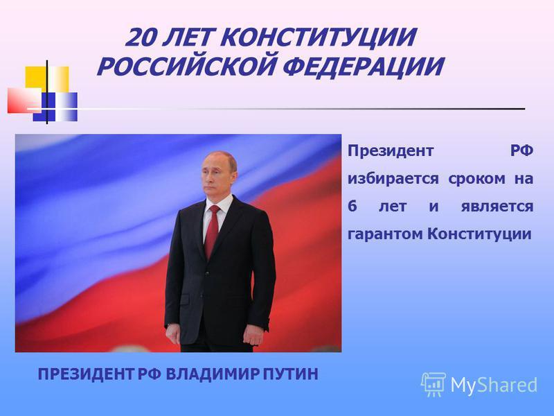 20 ЛЕТ КОНСТИТУЦИИ РОССИЙСКОЙ ФЕДЕРАЦИИ Президент РФ избирается сроком на 6 лет и является гарантом Конституции ПРЕЗИДЕНТ РФ ВЛАДИМИР ПУТИН