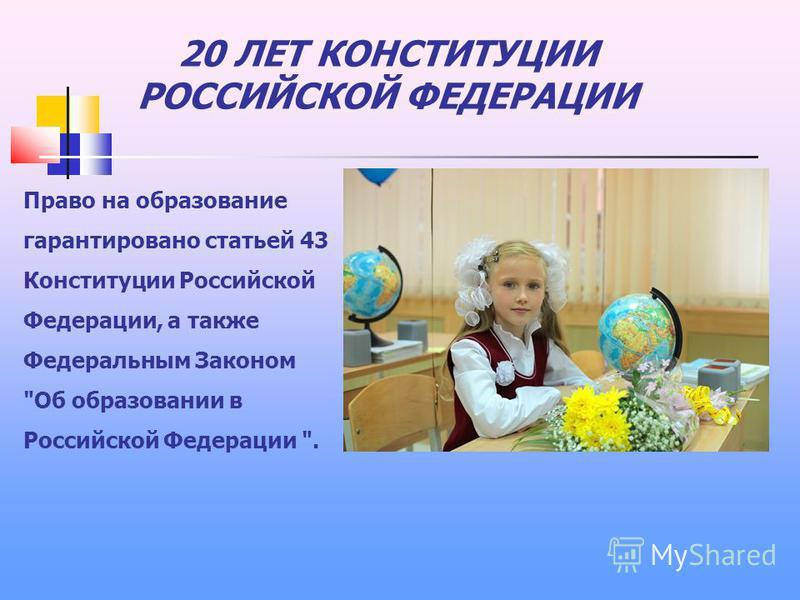 20 ЛЕТ КОНСТИТУЦИИ РОССИЙСКОЙ ФЕДЕРАЦИИ Право на образование гарантировано статьей 43 Конституции Российской Федерации, а также Федеральным Законом Об образовании в Российской Федерации .