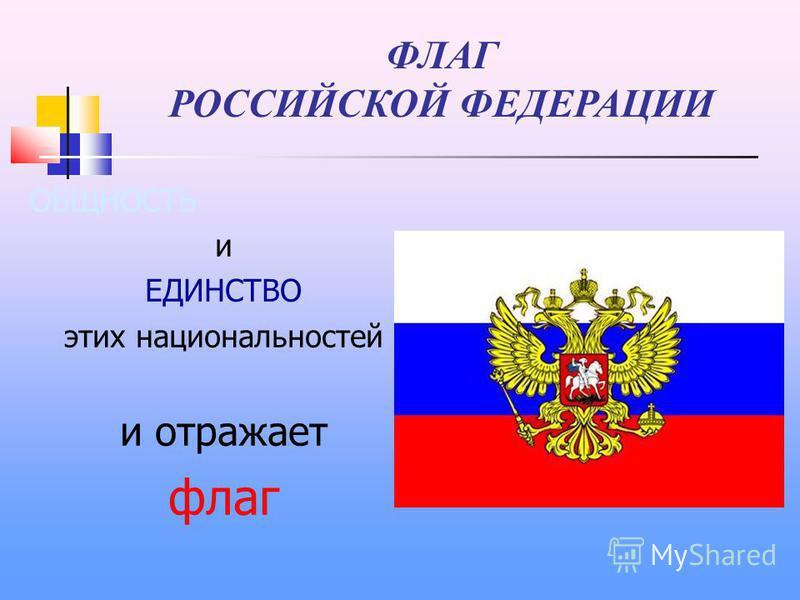 ФЛАГ РОССИЙСКОЙ ФЕДЕРАЦИИ ОБЩНОСТЬ и ЕДИНСТВО этих национальностей и отражает флаг