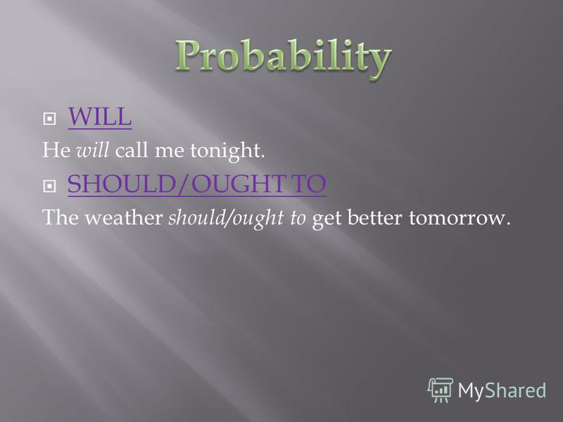 WILL He will call me tonight. SHOULD/OUGHT TO The weather should/ought to get better tomorrow.