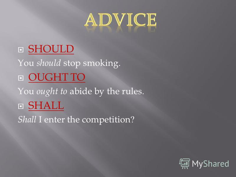 SHOULD You should stop smoking. OUGHT TO You ought to abide by the rules. SHALL Shall I enter the competition?