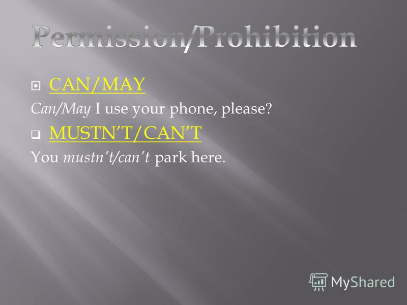С AN/MAY Can/May I use your phone, please? MUSTNT/CANT You mustnt/cant park here.