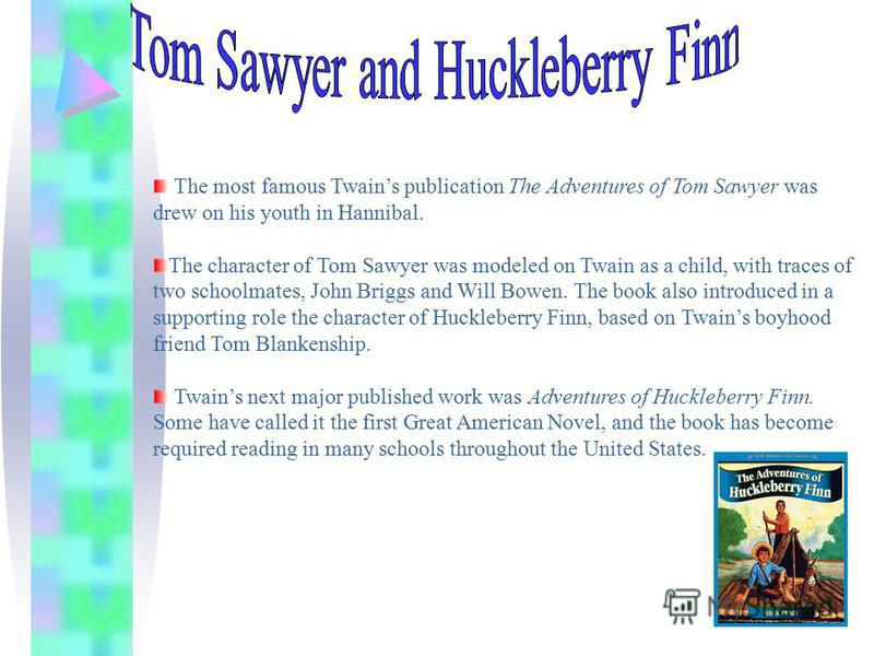 The most famous Twains publication The Adventures of Tom Sawyer was drew on his youth in Hannibal. The character of Tom Sawyer was modeled on Twain as a child, with traces of two schoolmates, John Briggs and Will Bowen. The book also introduced in a