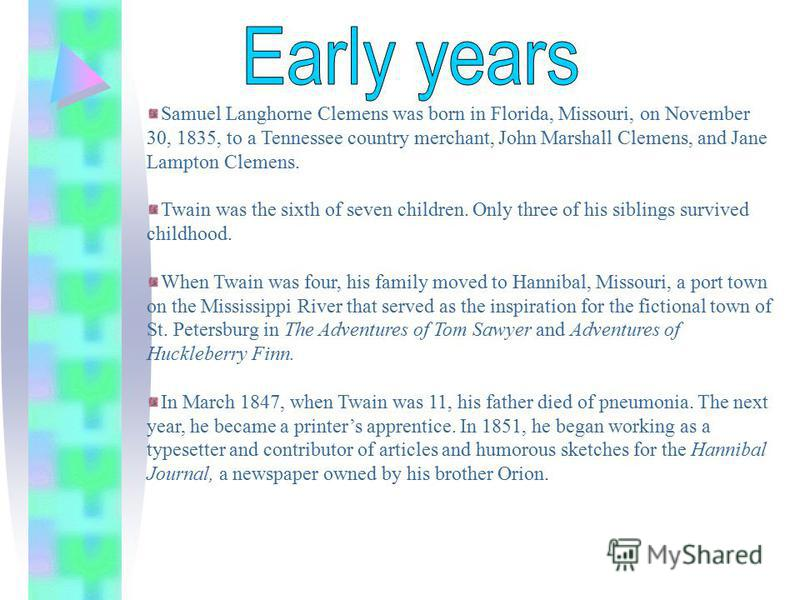 Samuel Langhorne Clemens was born in Florida, Missouri, on November 30, 1835, to a Tennessee country merchant, John Marshall Clemens, and Jane Lampton Clemens. Twain was the sixth of seven children. Only three of his siblings survived childhood. When