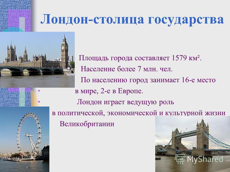 Лондон-столица государства Площадь города составляет 1579 км². Население более 7 млн. чел. По населению город занимает 16-е место в мире, 2-е в Европе. Лондон играет ведущую роль в политической, экономической и культурной жизни Великобритании