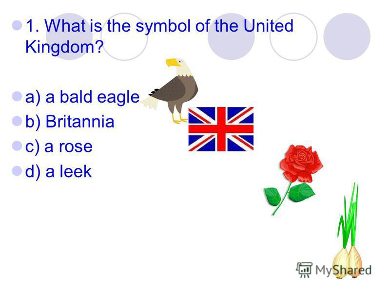 1. What is the symbol of the United Kingdom? a) a bald eagle b) Britannia c) a rose d) a leek