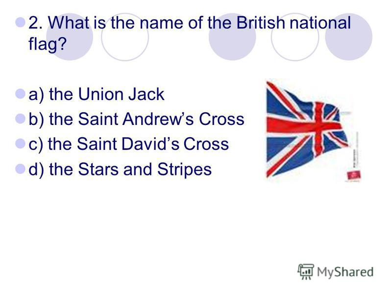 2. What is the name of the British national flag? a) the Union Jack b) the Saint Andrews Cross c) the Saint Davids Cross d) the Stars and Stripes