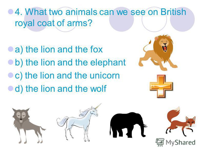 4. What two animals can we see on British royal coat of arms? a) the lion and the fox b) the lion and the elephant c) the lion and the unicorn d) the lion and the wolf