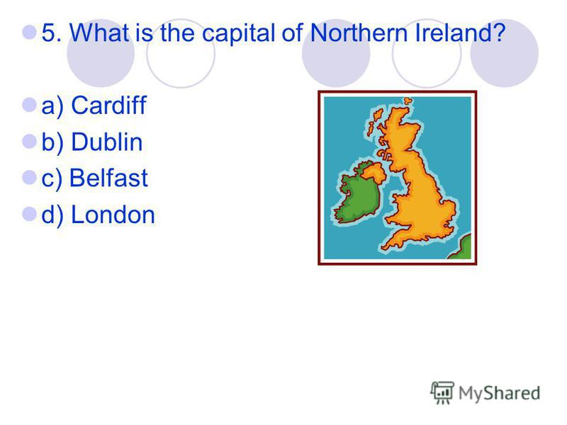 5. What is the capital of Northern Ireland? a) Cardiff b) Dublin c) Belfast d) London
