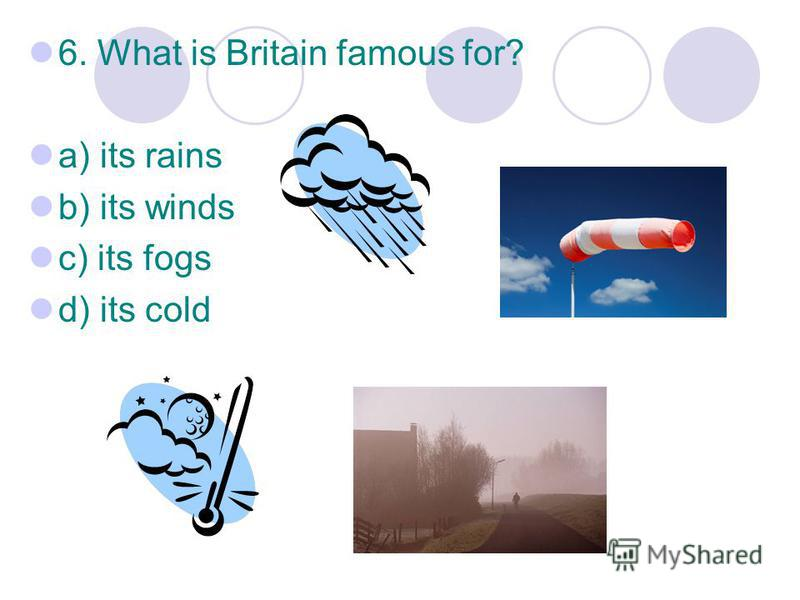 6. What is Britain famous for? a) its rains b) its winds c) its fogs d) its cold