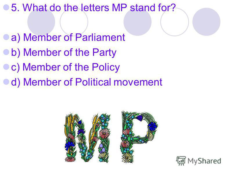 5. What do the letters MP stand for? a) Member of Parliament b) Member of the Party c) Member of the Policy d) Member of Political movement