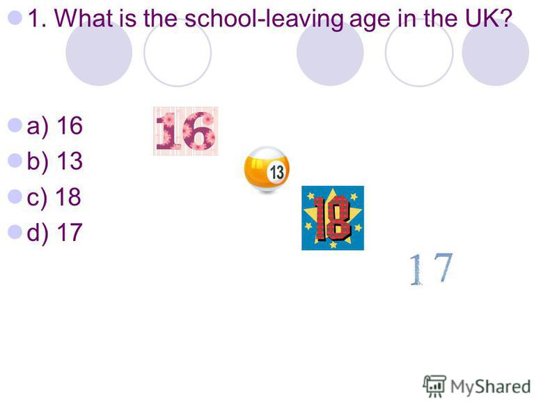 1. What is the school-leaving age in the UK? a) 16 b) 13 c) 18 d) 17