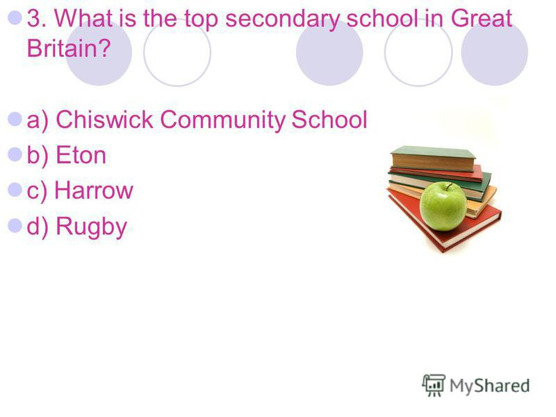 3. What is the top secondary school in Great Britain? a) Chiswick Community School b) Eton c) Harrow d) Rugby
